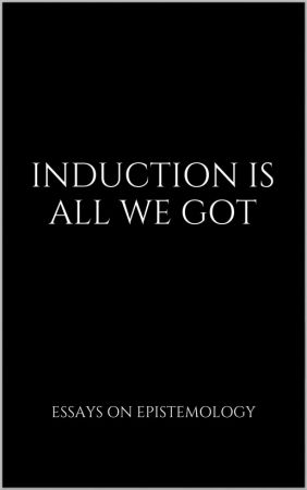 Induction Is All We Got: Essays on Epistemology
