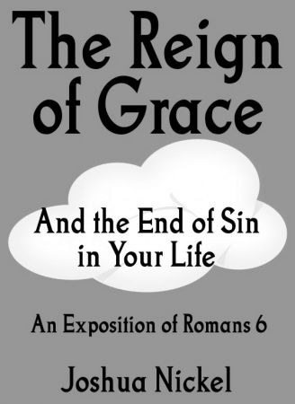 The Reign of Grace and the End of Sin in Your Life: An Exposition of Romans 6