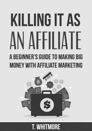 Killing It as an Affiliate-- A Beginner's Guide to Making Big Money with Affilia