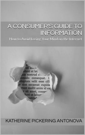 A Consumer's Guide to Information: How to Avoid Losing Your Mind on the Internet