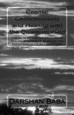 Cosmic Consciousness and Healing with the Quantum Field: a Guide to Holding Spac